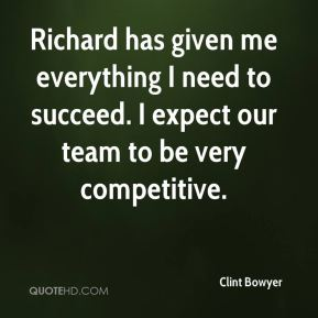 Clint Bowyer - Richard has given me everything I need to succeed. I expect our team to be very competitive.