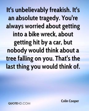 Colin Cooper - It's unbelievably freakish. It's an absolute tragedy. You're always worried about getting into a bike wreck, about getting hit by a car, but nobody would think about a tree falling on you. That's the last thing you would think of.