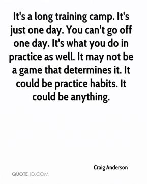 It's a long training camp. It's just one day. You can't go off one day. It's what you do in practice as well. It may not be a game that determines it. It could be practice habits. It could be anything.