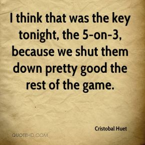 Cristobal Huet - I think that was the key tonight, the 5-on-3, because we shut them down pretty good the rest of the game.