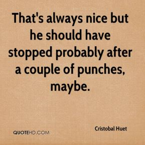Cristobal Huet - That's always nice but he should have stopped probably after a couple of punches, maybe.