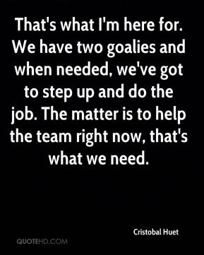 That's what I'm here for. We have two goalies and when needed, we've got to step up and do the job. The matter is to help the team right now, that's what we need.