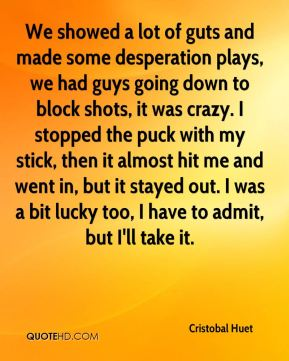 Cristobal Huet - We showed a lot of guts and made some desperation plays, we had guys going down to block shots, it was crazy. I stopped the puck with my stick, then it almost hit me and went in, but it stayed out. I was a bit lucky too, I have to admit, but I'll take it.