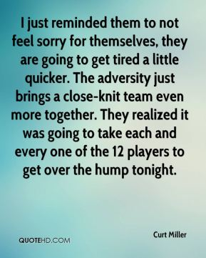 Curt Miller - I just reminded them to not feel sorry for themselves, they are going to get tired a little quicker. The adversity just brings a close-knit team even more together. They realized it was going to take each and every one of the 12 players to get over the hump tonight.