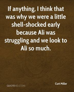 Curt Miller - If anything, I think that was why we were a little shell-shocked early because Ali was struggling and we look to Ali so much.