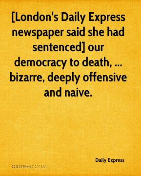 Daily Express - [London's Daily Express newspaper said she had sentenced] our democracy to death, ... bizarre, deeply offensive and naive.