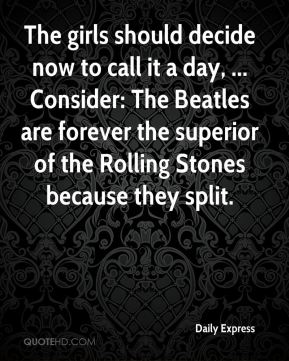 Daily Express - The girls should decide now to call it a day, ... Consider: The Beatles are forever the superior of the Rolling Stones because they split.