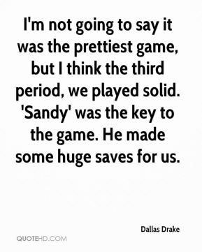 Dallas Drake - I'm not going to say it was the prettiest game, but I think the third period, we played solid. 'Sandy' was the key to the game. He made some huge saves for us.