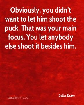 Dallas Drake - Obviously, you didn't want to let him shoot the puck. That was your main focus. You let anybody else shoot it besides him.