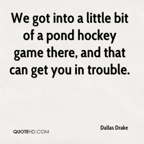 Dallas Drake - We got into a little bit of a pond hockey game there, and that can get you in trouble.