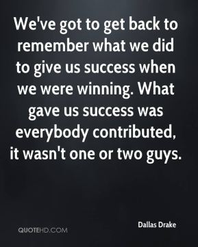 Dallas Drake - We've got to get back to remember what we did to give us success when we were winning. What gave us success was everybody contributed, it wasn't one or two guys.