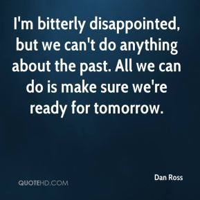 Dan Ross - I'm bitterly disappointed, but we can't do anything about the past. All we can do is make sure we're ready for tomorrow.