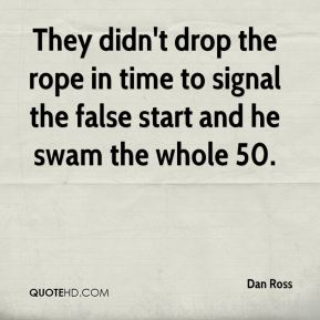 Dan Ross - They didn't drop the rope in time to signal the false start and he swam the whole 50.