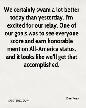 Dan Ross - We certainly swam a lot better today than yesterday. I'm excited for our relay. One of our goals was to see everyone score and earn honorable mention All-America status, and it looks like we'll get that accomplished.