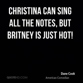 Dane Cook - Christina can sing all the notes, but Britney is just hot!