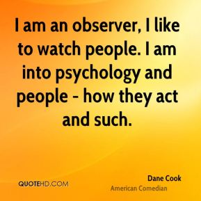 Dane Cook - I am an observer, I like to watch people. I am into psychology and people - how they act and such.