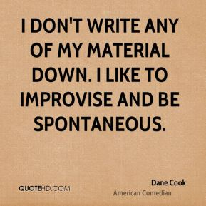 Dane Cook - I don't write any of my material down. I like to improvise and be spontaneous.