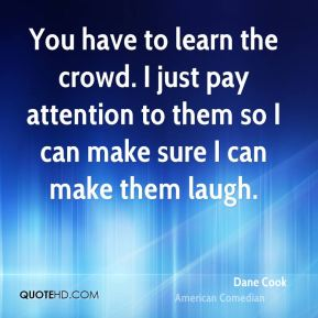 Dane Cook - You have to learn the crowd. I just pay attention to them so I can make sure I can make them laugh.