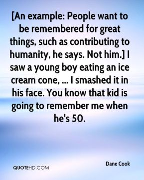 Dane Cook - [An example: People want to be remembered for great things, such as contributing to humanity, he says. Not him.] I saw a young boy eating an ice cream cone, ... I smashed it in his face. You know that kid is going to remember me when he's 50.
