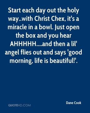Dane Cook - Start each day out the holy way..with Christ Chex, it's a miracle in a bowl. Just open the box and you hear AHHHHH....and then a lil' angel flies out and says 'good morning, life is beautiful!'.