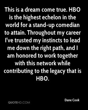 Dane Cook - This is a dream come true. HBO is the highest echelon in the world for a stand-up comedian to attain. Throughout my career I've trusted my instincts to lead me down the right path, and I am honored to work together with this network while contributing to the legacy that is HBO.