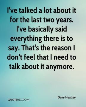 I've talked a lot about it for the last two years. I've basically said everything there is to say. That's the reason I don't feel that I need to talk about it anymore.