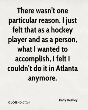 There wasn't one particular reason. I just felt that as a hockey player and as a person, what I wanted to accomplish, I felt I couldn't do it in Atlanta anymore.