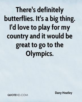 There's definitely butterflies. It's a big thing. I'd love to play for my country and it would be great to go to the Olympics.