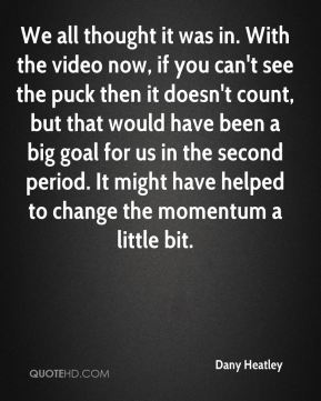 We all thought it was in. With the video now, if you can't see the puck then it doesn't count, but that would have been a big goal for us in the second period. It might have helped to change the momentum a little bit.