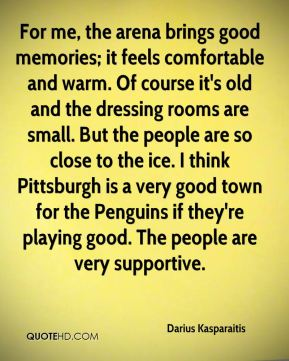 Darius Kasparaitis - For me, the arena brings good memories; it feels comfortable and warm. Of course it's old and the dressing rooms are small. But the people are so close to the ice. I think Pittsburgh is a very good town for the Penguins if they're playing good. The people are very supportive.