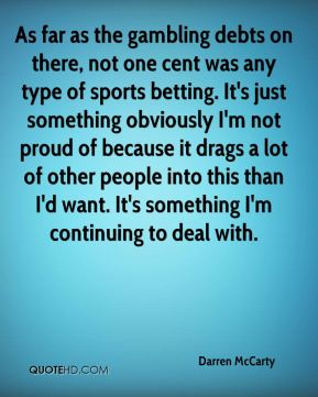 Darren McCarty - As far as the gambling debts on there, not one cent was any type of sports betting. It's just something obviously I'm not proud of because it drags a lot of other people into this than I'd want. It's something I'm continuing to deal with.