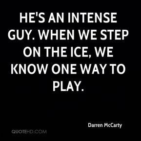 Darren McCarty - He's an intense guy. When we step on the ice, we know one way to play.