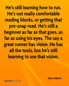 Dave Adams - He's still learning how to run. He's not really comfortable reading blocks, or getting that pre-snap read. He's still a beginner as far as that goes, as far as using his eyes. The say a great runner has vision. He has all the tools, but he's still learning to use that vision.