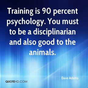 Dave Adams - Training is 90 percent psychology. You must to be a disciplinarian and also good to the animals.