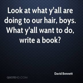 David Bennett - Look at what y'all are doing to our hair, boys. What y'all want to do, write a book?
