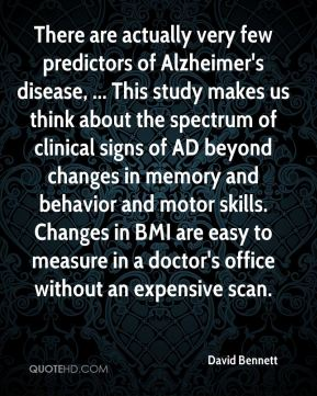 There are actually very few predictors of Alzheimer's disease, ... This study makes us think about the spectrum of clinical signs of AD beyond changes in memory and behavior and motor skills. Changes in BMI are easy to measure in a doctor's office without an expensive scan.