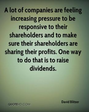 A lot of companies are feeling increasing pressure to be responsive to their shareholders and to make sure their shareholders are sharing their profits. One way to do that is to raise dividends.