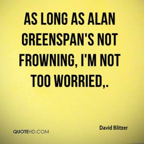 As long as Alan Greenspan's not frowning, I'm not too worried.