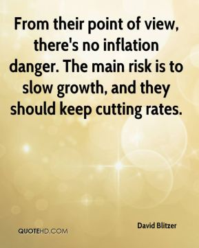 David Blitzer - From their point of view, there's no inflation danger. The main risk is to slow growth, and they should keep cutting rates.