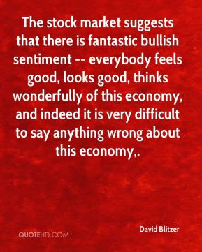 The stock market suggests that there is fantastic bullish sentiment -- everybody feels good, looks good, thinks wonderfully of this economy, and indeed it is very difficult to say anything wrong about this economy.