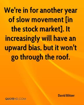 We're in for another year of slow movement [in the stock market]. It increasingly will have an upward bias, but it won't go through the roof.