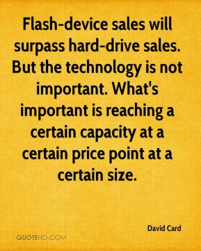 David Card - Flash-device sales will surpass hard-drive sales. But the technology is not important. What's important is reaching a certain capacity at a certain price point at a certain size.