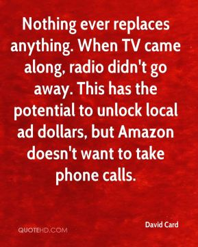 David Card - Nothing ever replaces anything. When TV came along, radio didn't go away. This has the potential to unlock local ad dollars, but Amazon doesn't want to take phone calls.