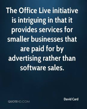 David Card - The Office Live initiative is intriguing in that it provides services for smaller businesses that are paid for by advertising rather than software sales.