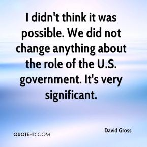 I didn't think it was possible. We did not change anything about the role of the U.S. government. It's very significant.