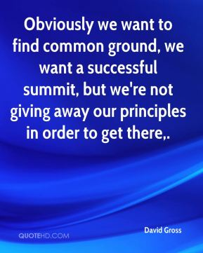 Obviously we want to find common ground, we want a successful summit, but we're not giving away our principles in order to get there.