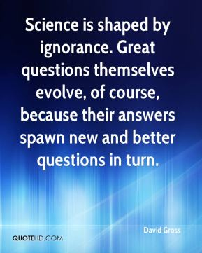 David Gross - Science is shaped by ignorance. Great questions themselves evolve, of course, because their answers spawn new and better questions in turn.