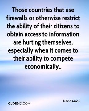 Those countries that use firewalls or otherwise restrict the ability of their citizens to obtain access to information are hurting themselves, especially when it comes to their ability to compete economically.