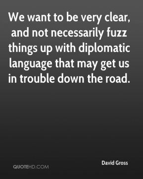 We want to be very clear, and not necessarily fuzz things up with diplomatic language that may get us in trouble down the road.