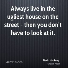 David Hockney - Always live in the ugliest house on the street - then you don't have to look at it.